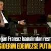 Erdoğan'dan Putin'e Fransız kanalında rest