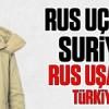 Rus uçakları Suriye'de Rus uşakları Türkiye'de!
