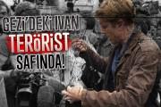 Gezi'deki Ivan terörist safında!