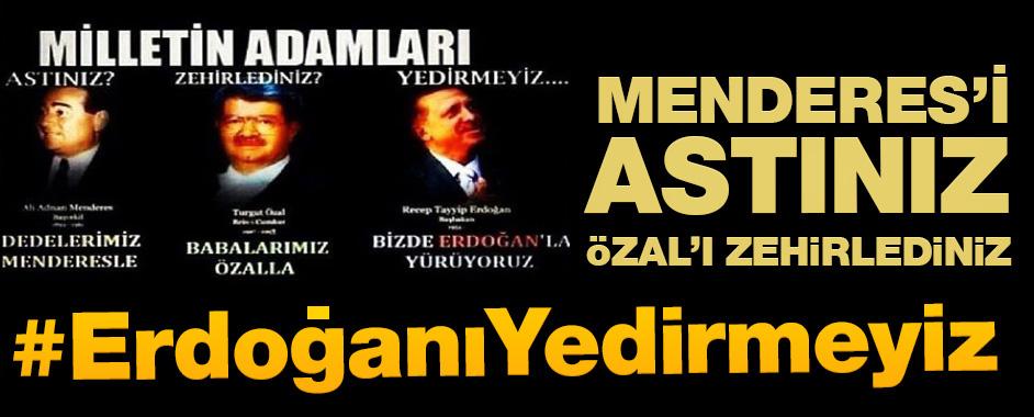 Menderes'i astınız, Özal'ı zehirlediniz, Erdoğan'ı yedirmeyiz!