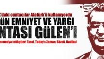 Dün TSK'daki cuntacılar Atatürk'ü kullanıyordu bugün de Emniyet-Yargı cuntası Gülen'i!