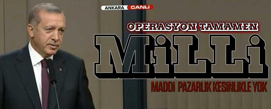 Erdoğan: Operasyon tamamen milli, maddi pazarlık kesinlikle yok