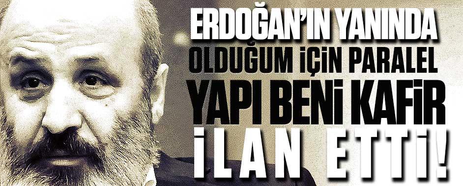 """""""Erdoğan'ın yanında olduğum için paralel yapı beni kafir ilan etti"""""""