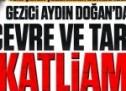 Gezici Aydın Doğan'dan çevre ve tarih katliamı!