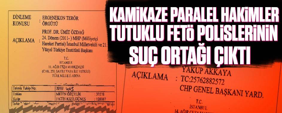 Kamikaze paralel hakimler tutuklu FETÖ polislerinin suç ortağı çıktı