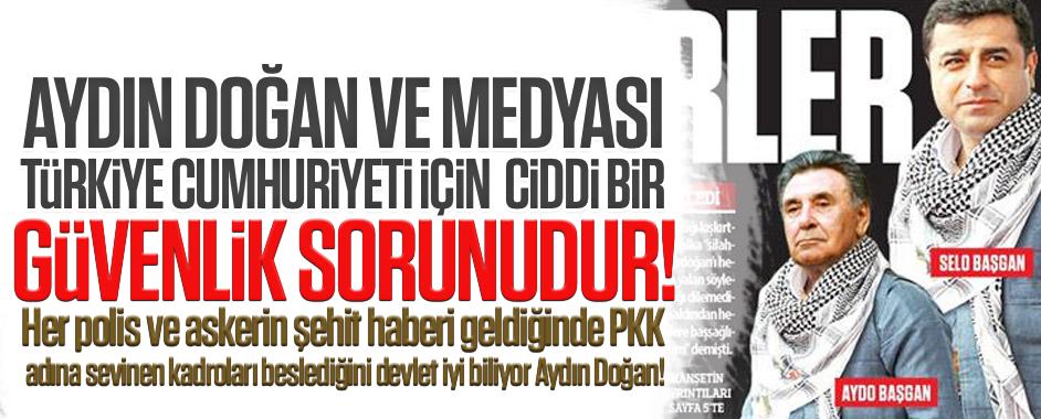 Aydın Doğan ve medyası Türkiye Cumhuriyeti devleti için ciddi güvenlik sorunudur!