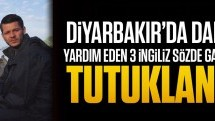 Diyarbakır'da DAEŞ'e yardım eden 3 sözde gazeteci İngiliz tutuklandı